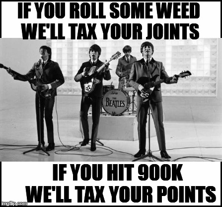 IF YOU ROLL SOME WEED WE'LL TAX YOUR JOINTS IF YOU HIT 900K  WE'LL TAX YOUR POINTS | made w/ Imgflip meme maker