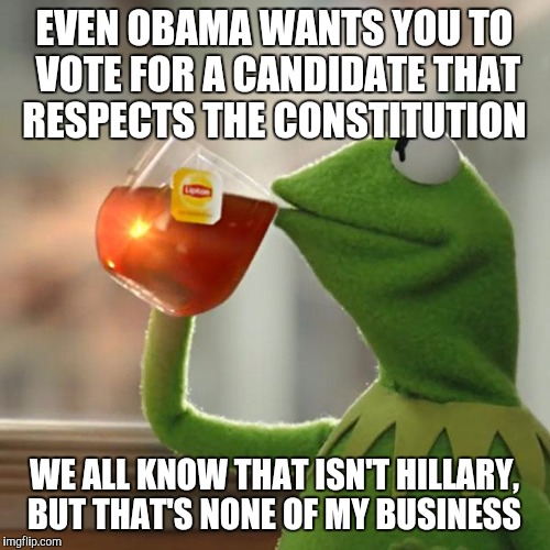 Obama stumps for trump | EVEN OBAMA WANTS YOU TO VOTE FOR A CANDIDATE THAT RESPECTS THE CONSTITUTION WE ALL KNOW THAT ISN'T HILLARY, BUT THAT'S NONE OF MY BUSINESS | image tagged in memes,but thats none of my business,kermit the frog | made w/ Imgflip meme maker