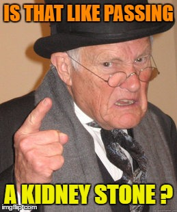 Back In My Day Meme | IS THAT LIKE PASSING A KIDNEY STONE ? | image tagged in memes,back in my day | made w/ Imgflip meme maker