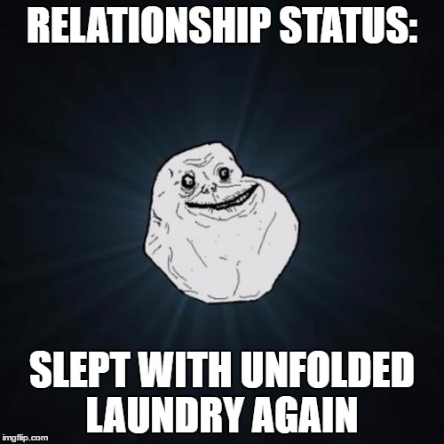 Forever Alone Meme | RELATIONSHIP STATUS: SLEPT WITH UNFOLDED LAUNDRY AGAIN | image tagged in memes,forever alone | made w/ Imgflip meme maker