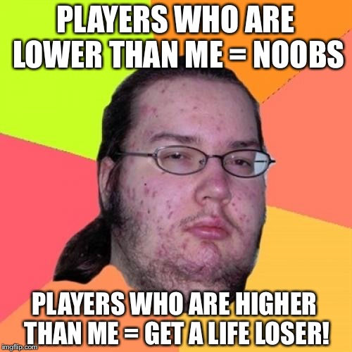 Butthurt Dweller | PLAYERS WHO ARE LOWER THAN ME = NOOBS PLAYERS WHO ARE HIGHER THAN ME = GET A LIFE LOSER! | image tagged in memes,butthurt dweller | made w/ Imgflip meme maker