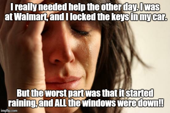 First World Problems | I really needed help the other day. I was at Walmart, and I locked the keys in my car. But the worst part was that it started raining, and A | image tagged in memes,first world problems | made w/ Imgflip meme maker