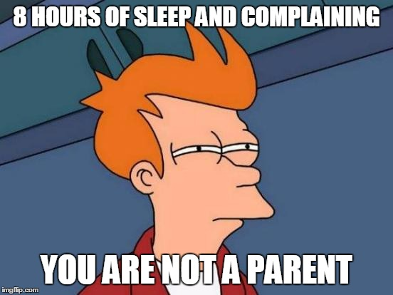 Futurama Fry Meme | 8 HOURS OF SLEEP AND COMPLAINING YOU ARE NOT A PARENT | image tagged in memes,futurama fry | made w/ Imgflip meme maker