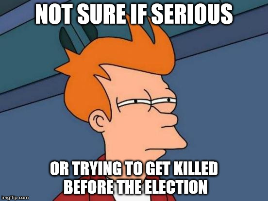 Futurama Fry Meme | NOT SURE IF SERIOUS OR TRYING TO GET KILLED BEFORE THE ELECTION | image tagged in memes,futurama fry | made w/ Imgflip meme maker