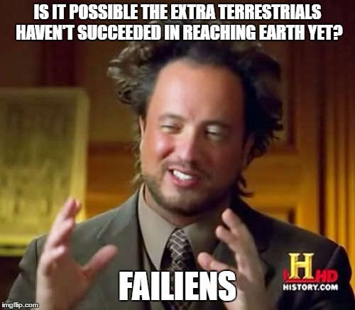 Ancient Aliens | IS IT POSSIBLE THE EXTRA TERRESTRIALS HAVEN'T SUCCEEDED IN REACHING EARTH YET? FAILIENS | image tagged in memes,ancient aliens | made w/ Imgflip meme maker