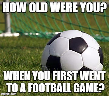 soccer field | HOW OLD WERE YOU? WHEN YOU FIRST WENT TO A FOOTBALL GAME? | image tagged in soccer field | made w/ Imgflip meme maker