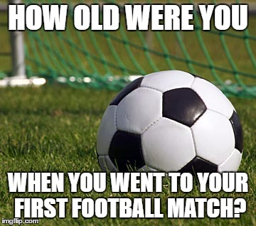 soccer field | HOW OLD WERE YOU WHEN YOU WENT TO YOUR FIRST FOOTBALL MATCH? | image tagged in soccer field | made w/ Imgflip meme maker