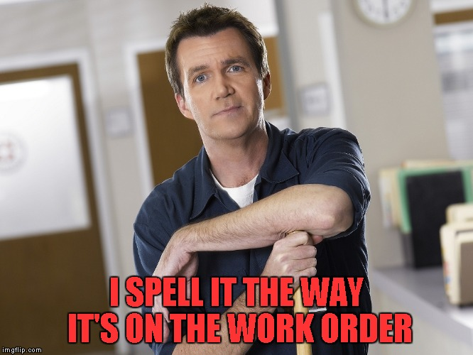 I SPELL IT THE WAY IT'S ON THE WORK ORDER | made w/ Imgflip meme maker