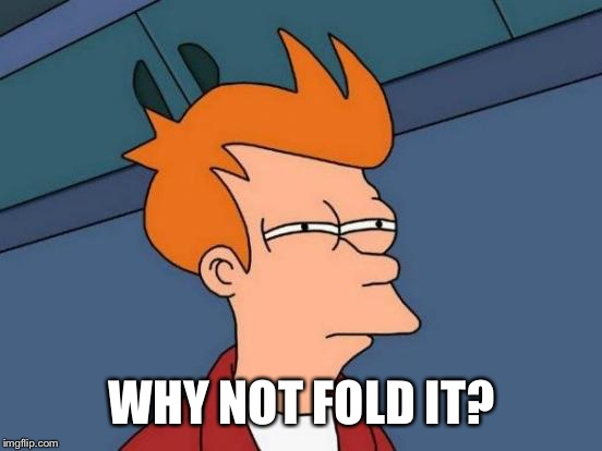 Futurama Fry Meme | WHY NOT FOLD IT? | image tagged in memes,futurama fry | made w/ Imgflip meme maker