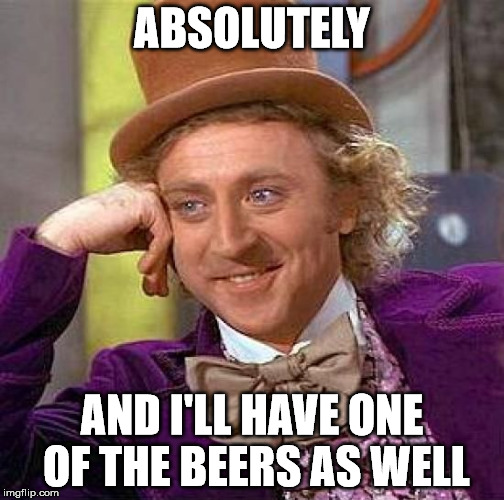 Creepy Condescending Wonka Meme | ABSOLUTELY AND I'LL HAVE ONE OF THE BEERS AS WELL | image tagged in memes,creepy condescending wonka | made w/ Imgflip meme maker