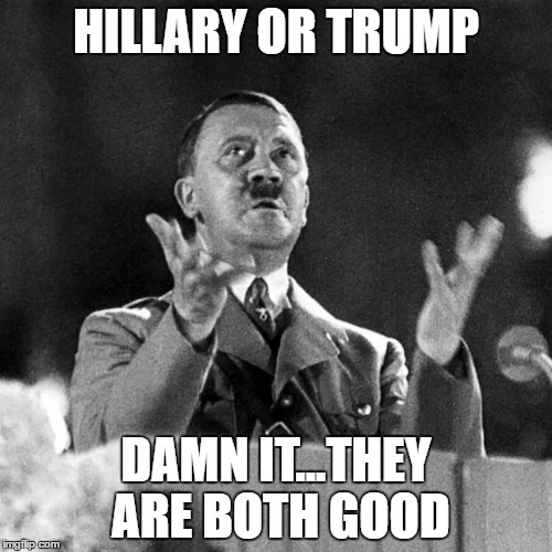 CFK Hitler | HILLARY OR TRUMP DAMN IT...THEY ARE BOTH GOOD | image tagged in cfk hitler,clinton trump | made w/ Imgflip meme maker