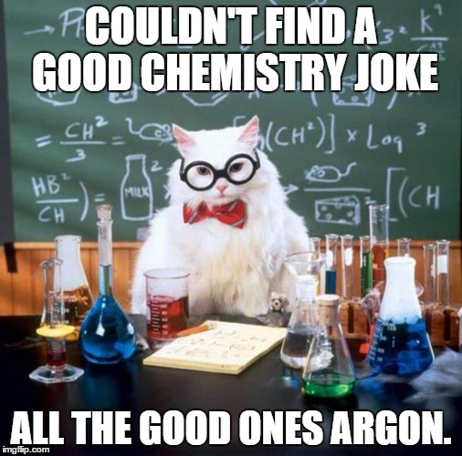 Chemistry Cat | COULDN'T FIND A GOOD CHEMISTRY JOKE ALL THE GOOD ONES ARGON. | image tagged in memes,chemistry cat | made w/ Imgflip meme maker