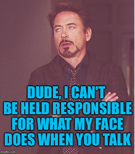 My thoughts are always clearly displayed across my face.  | DUDE, I CAN'T BE HELD RESPONSIBLE FOR WHAT MY FACE DOES WHEN YOU TALK | image tagged in memes,face you make robert downey jr | made w/ Imgflip meme maker
