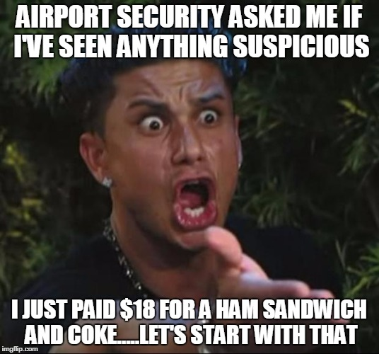 DJ Pauly D Meme | AIRPORT SECURITY ASKED ME IF I'VE SEEN ANYTHING SUSPICIOUS I JUST PAID $18 FOR A HAM SANDWICH AND COKE.....LET'S START WITH THAT | image tagged in memes,dj pauly d | made w/ Imgflip meme maker