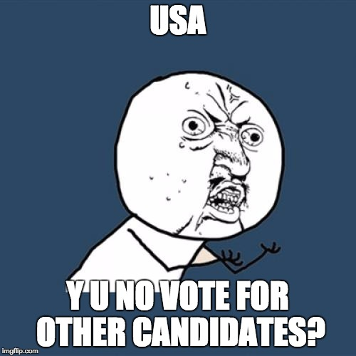 Y U No Meme | USA Y U NO VOTE FOR OTHER CANDIDATES? | image tagged in memes,y u no | made w/ Imgflip meme maker