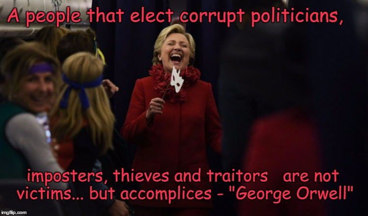 "Hillary for President or prison  | A people that elect corrupt politicians, imposters, thieves and traitors   are not victims... but accomplices - ""George Orwell"" 