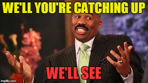 Steve Harvey Meme | WE'LL YOU'RE CATCHING UP WE'LL SEE | image tagged in memes,steve harvey | made w/ Imgflip meme maker