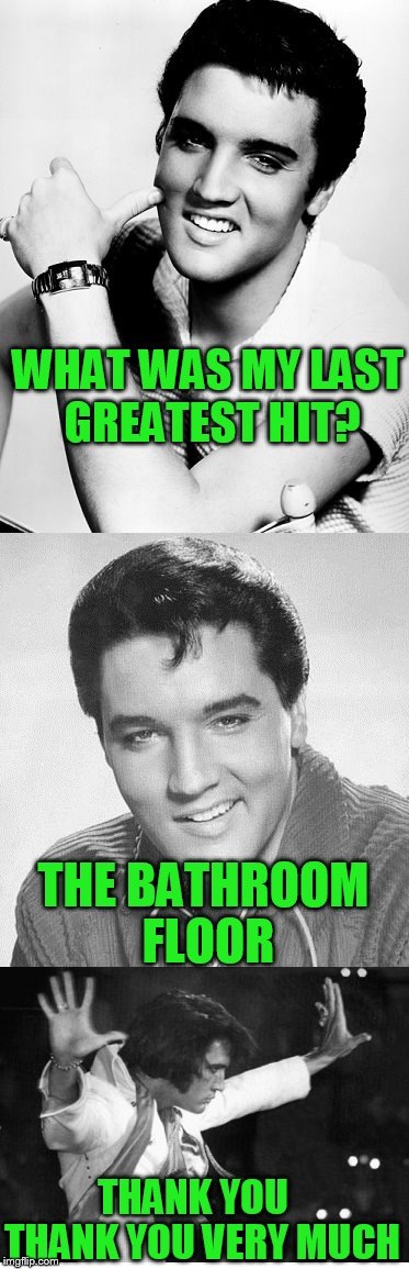 Elvis trivia question | WHAT WAS MY LAST GREATEST HIT? THE BATHROOM FLOOR THANK YOU THANK YOU VERY MUCH | image tagged in elvis,elvis presley,greatest hit | made w/ Imgflip meme maker
