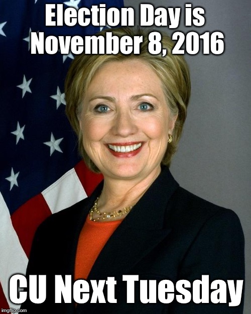 Just a reminder  | Election Day is November 8, 2016 CU Next Tuesday | image tagged in memes,hillary clinton,election 2016 | made w/ Imgflip meme maker