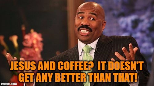 Steve Harvey Meme | JESUS AND COFFEE?  IT DOESN'T GET ANY BETTER THAN THAT! | image tagged in memes,steve harvey | made w/ Imgflip meme maker