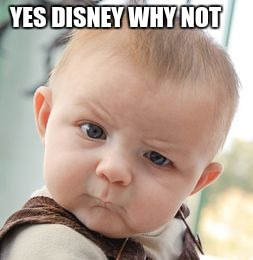 Skeptical Baby Meme | YES DISNEY WHY NOT | image tagged in memes,skeptical baby | made w/ Imgflip meme maker