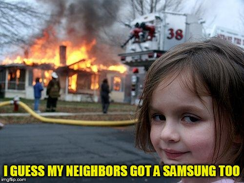 Disaster Girl Meme | I GUESS MY NEIGHBORS GOT A SAMSUNG TOO | image tagged in memes,disaster girl | made w/ Imgflip meme maker