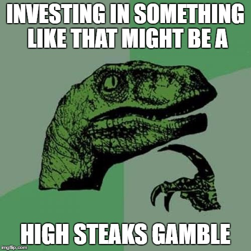 Philosoraptor Meme | INVESTING IN SOMETHING LIKE THAT MIGHT BE A HIGH STEAKS GAMBLE | image tagged in memes,philosoraptor | made w/ Imgflip meme maker
