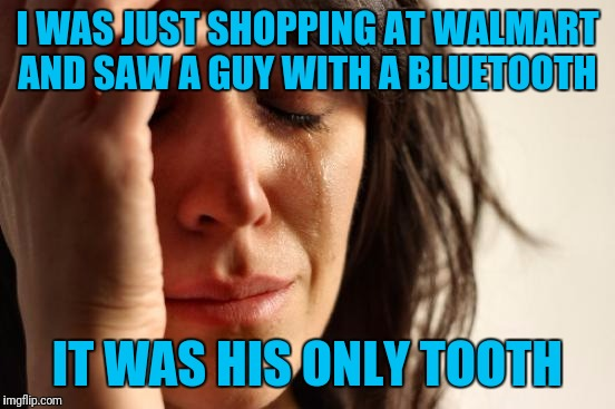 First World Problems Meme | I WAS JUST SHOPPING AT WALMART AND SAW A GUY WITH A BLUETOOTH IT WAS HIS ONLY TOOTH | image tagged in memes,first world problems | made w/ Imgflip meme maker