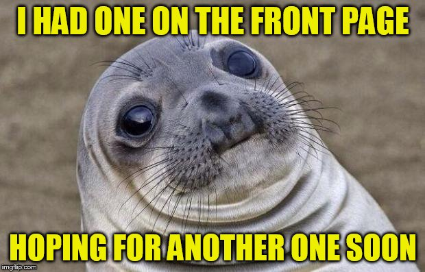 Awkward Moment Sealion Meme | I HAD ONE ON THE FRONT PAGE HOPING FOR ANOTHER ONE SOON | image tagged in memes,awkward moment sealion | made w/ Imgflip meme maker