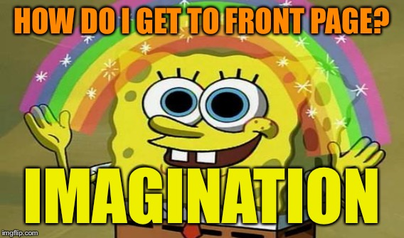 HOW DO I GET TO FRONT PAGE? IMAGINATION | made w/ Imgflip meme maker