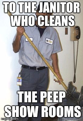 Janitor | TO THE JANITOR WHO CLEANS THE PEEP SHOW ROOMS | image tagged in janitor | made w/ Imgflip meme maker