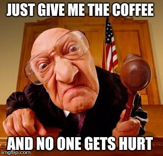 Mean Judge | JUST GIVE ME THE COFFEE AND NO ONE GETS HURT | image tagged in mean judge | made w/ Imgflip meme maker