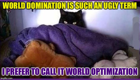 making plans | WORLD DOMINATION IS SUCH AN UGLY TERM I PREFER TO CALL IT WORLD OPTIMIZATION | image tagged in making plans,memes | made w/ Imgflip meme maker