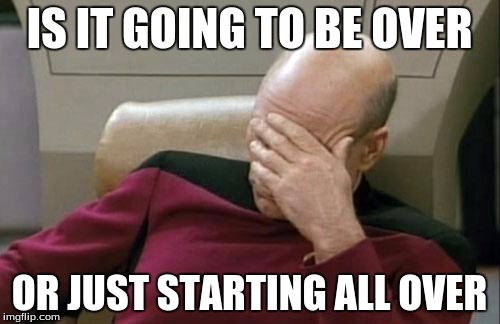 Captain Picard Facepalm Meme | IS IT GOING TO BE OVER OR JUST STARTING ALL OVER | image tagged in memes,captain picard facepalm | made w/ Imgflip meme maker