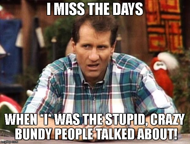 Al Bundy | I MISS THE DAYS WHEN *I* WAS THE STUPID, CRAZY BUNDY PEOPLE TALKED ABOUT! | image tagged in al bundy | made w/ Imgflip meme maker