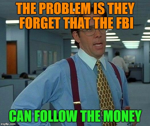 That Would Be Great Meme | THE PROBLEM IS THEY FORGET THAT THE FBI CAN FOLLOW THE MONEY | image tagged in memes,that would be great | made w/ Imgflip meme maker