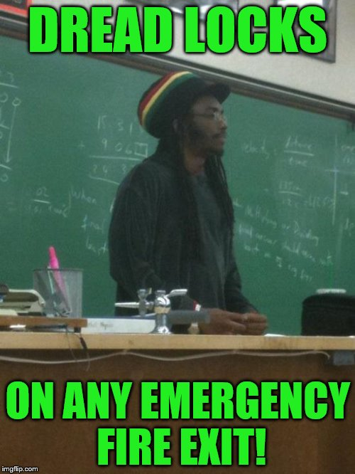 Rasta Science Teacher | DREAD LOCKS ON ANY EMERGENCY FIRE EXIT! | image tagged in memes,rasta science teacher | made w/ Imgflip meme maker