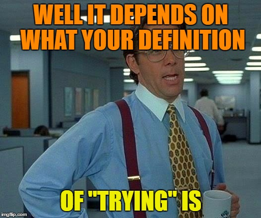 "That Would Be Great Meme | WELL IT DEPENDS ON WHAT YOUR DEFINITION OF ""TRYING"" IS 