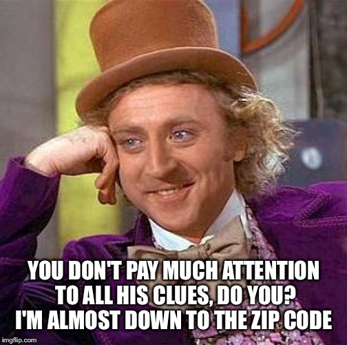 Creepy Condescending Wonka Meme | YOU DON'T PAY MUCH ATTENTION TO ALL HIS CLUES, DO YOU? I'M ALMOST DOWN TO THE ZIP CODE | image tagged in memes,creepy condescending wonka | made w/ Imgflip meme maker