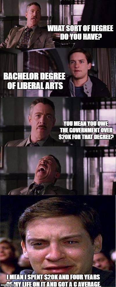 Degree in Liberal Arts | WHAT SORT OF DEGREE DO YOU HAVE? BACHELOR DEGREE OF LIBERAL ARTS YOU MEAN YOU OWE THE GOVERNMENT OVER $20K FOR THAT DEGREE? I MEAN I SPENT $ | image tagged in memes,peter parker cry,college,student loans | made w/ Imgflip meme maker