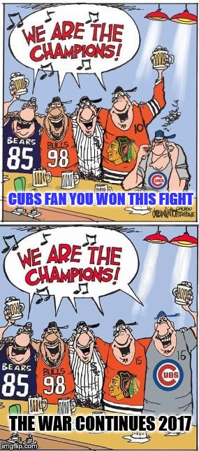 Chicago Champions |  CUBS FAN YOU WON THIS FIGHT; THE WAR CONTINUES 2017 | image tagged in chicago cubs,chicago bears,chicago bulls,chicago white sox,chicago blackhawks | made w/ Imgflip meme maker