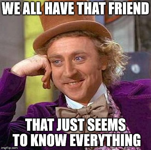 Creepy Condescending Wonka Meme | WE ALL HAVE THAT FRIEND THAT JUST SEEMS TO KNOW EVERYTHING | image tagged in memes,creepy condescending wonka | made w/ Imgflip meme maker