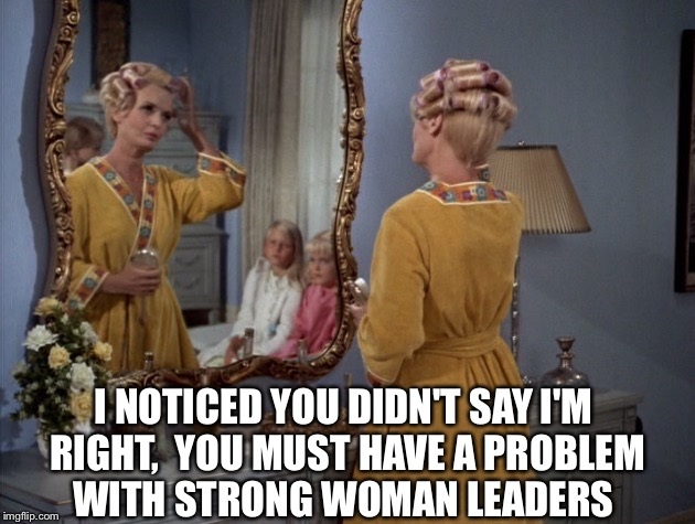 I NOTICED YOU DIDN'T SAY I'M RIGHT,  YOU MUST HAVE A PROBLEM WITH STRONG WOMAN LEADERS | made w/ Imgflip meme maker