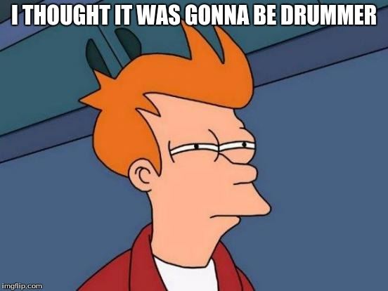 Futurama Fry Meme | I THOUGHT IT WAS GONNA BE DRUMMER | image tagged in memes,futurama fry | made w/ Imgflip meme maker