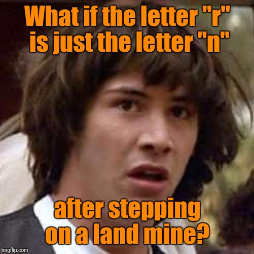 "Conspiracy Keanu Meme | What if the letter ""r"" is just the letter ""n"" after stepping on a land mine? 
