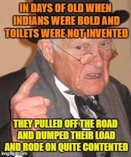 Back In My Day Meme | IN DAYS OF OLD WHEN INDIANS WERE BOLD AND TOILETS WERE NOT INVENTED THEY PULLED OFF THE ROAD AND DUMPED THEIR LOAD AND RODE ON QUITE CONTENT | image tagged in memes,back in my day | made w/ Imgflip meme maker