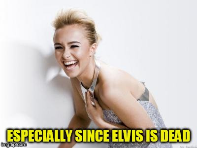 ESPECIALLY SINCE ELVIS IS DEAD | made w/ Imgflip meme maker