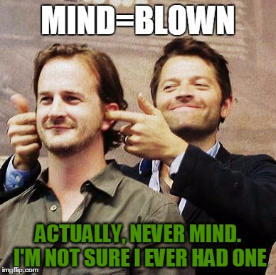Richard Speight Jr and Misha Collins | MIND=BLOWN ACTUALLY, NEVER MIND. I'M NOT SURE I EVER HAD ONE | image tagged in richard speight jr and misha collins | made w/ Imgflip meme maker