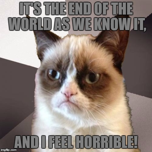 Musically Malicious Grumpy Cat | Template By OlympianProduct |  IT'S THE END OF THE WORLD AS WE KNOW IT, AND I FEEL HORRIBLE! | image tagged in musically malicious grumpy cat,memes,funny,end of the world,horrible,rem | made w/ Imgflip meme maker