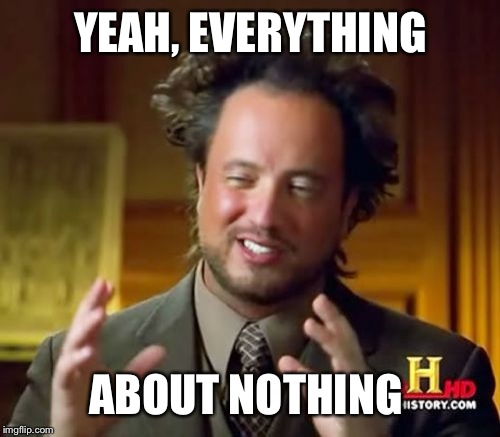 Ancient Aliens Meme | YEAH, EVERYTHING ABOUT NOTHING | image tagged in memes,ancient aliens | made w/ Imgflip meme maker